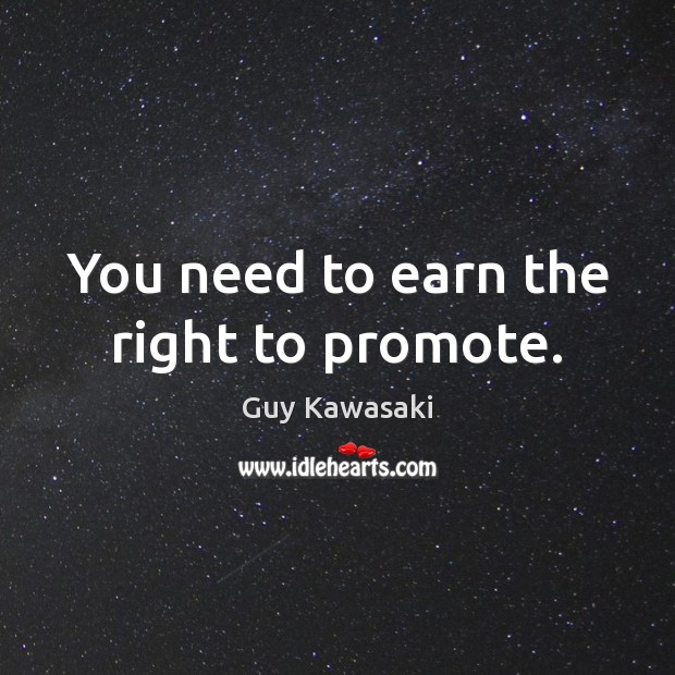 You need to earn the right to promote. Guy Kawasaki Picture Quote