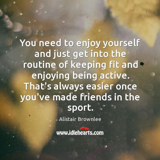 You need to enjoy yourself and just get into the routine of Image