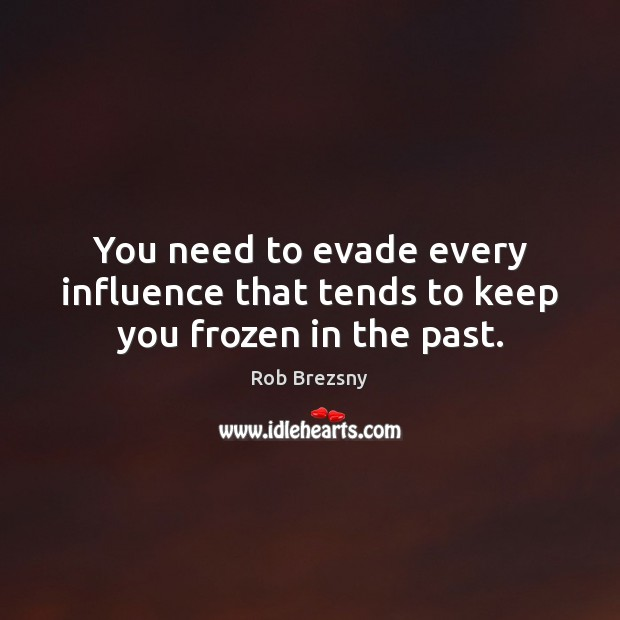 You need to evade every influence that tends to keep you frozen in the past. Image