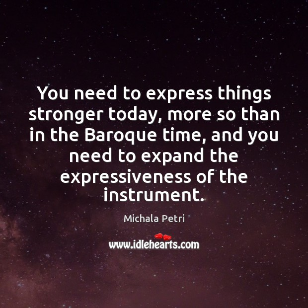 You need to express things stronger today, more so than in the Michala Petri Picture Quote