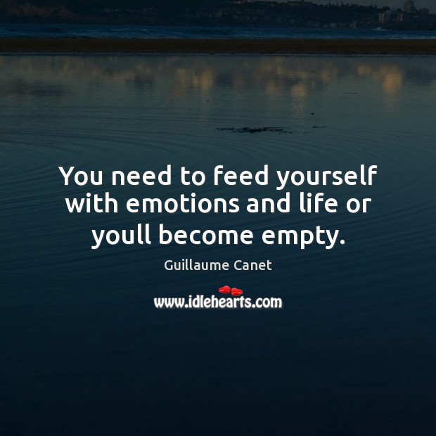 Image, You need to feed yourself with emotions and life or youll become empty.