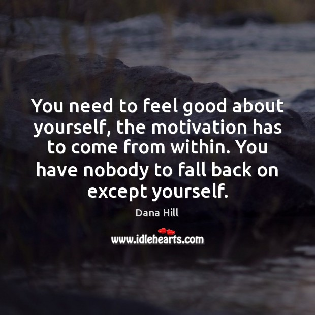 You need to feel good about yourself, the motivation has to come Image