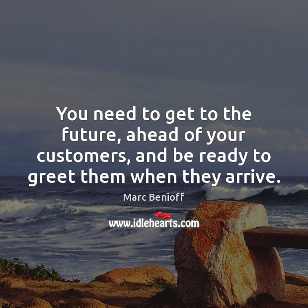 You need to get to the future, ahead of your customers, and Marc Benioff Picture Quote