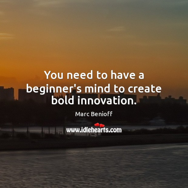 You need to have a beginner's mind to create bold innovation. Marc Benioff Picture Quote