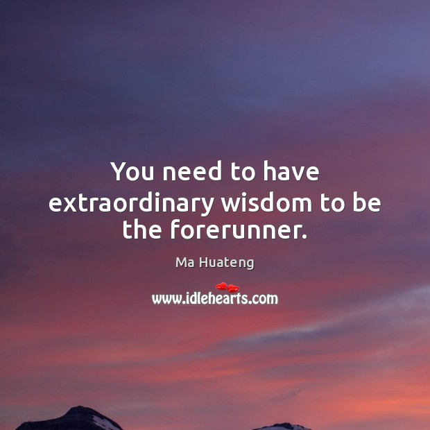 You need to have extraordinary wisdom to be the forerunner. Image