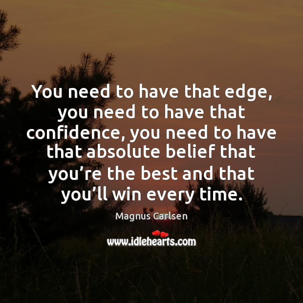 You need to have that edge, you need to have that confidence, Magnus Carlsen Picture Quote