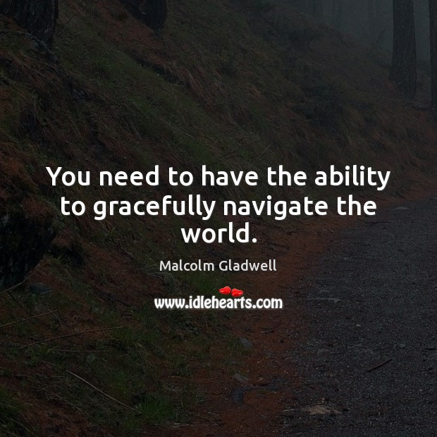 You need to have the ability to gracefully navigate the world. Image