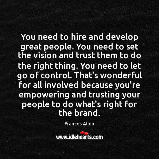You need to hire and develop great people. You need to set Image