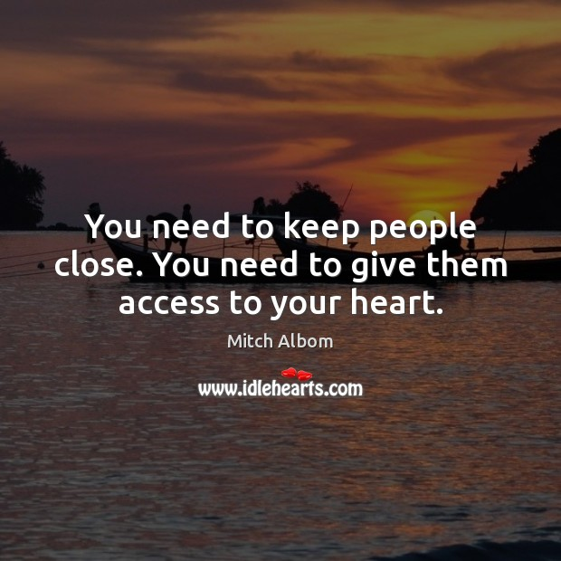 You need to keep people close. You need to give them access to your heart. Mitch Albom Picture Quote