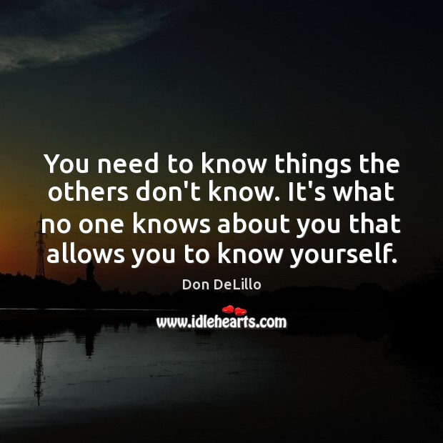 You need to know things the others don't know. It's what no Don DeLillo Picture Quote