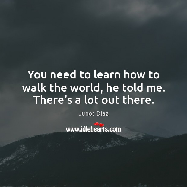 You need to learn how to walk the world, he told me. There's a lot out there. Image