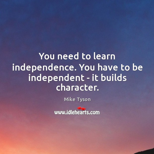 Image, You need to learn independence. You have to be independent – it builds character.