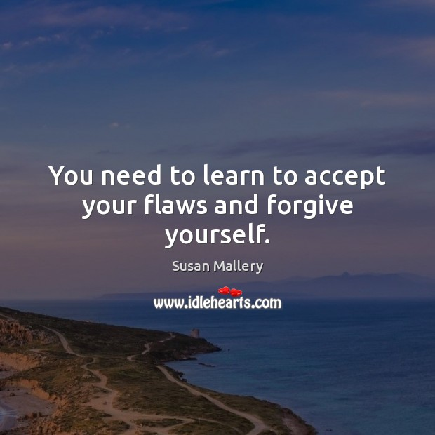 Image, You need to learn to accept your flaws and forgive yourself.