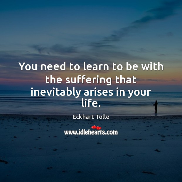 You need to learn to be with the suffering that inevitably arises in your life. Eckhart Tolle Picture Quote