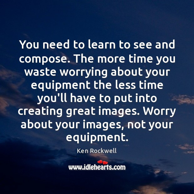 You need to learn to see and compose. The more time you Image