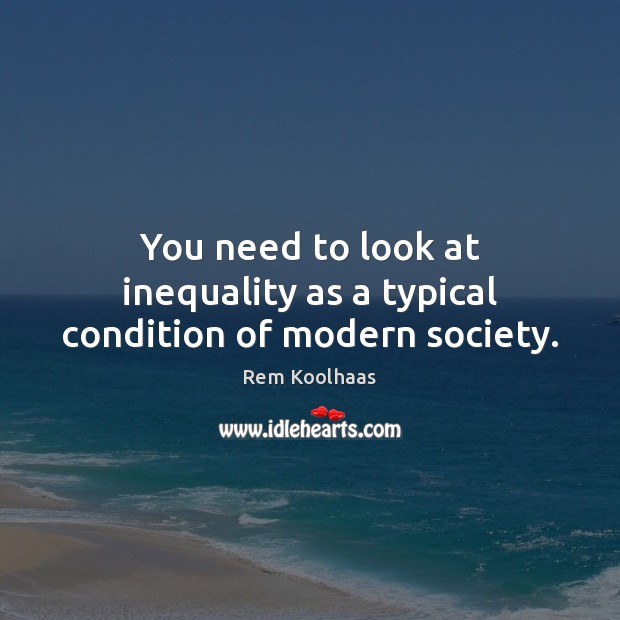 You need to look at inequality as a typical condition of modern society. Rem Koolhaas Picture Quote