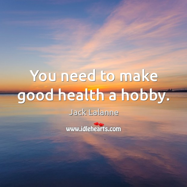 You need to make good health a hobby. Jack Lalanne Picture Quote