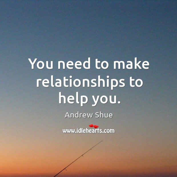 You need to make relationships to help you. Image