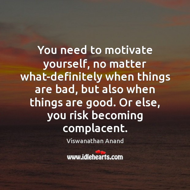 You need to motivate yourself, no matter what-definitely when things are bad, Image