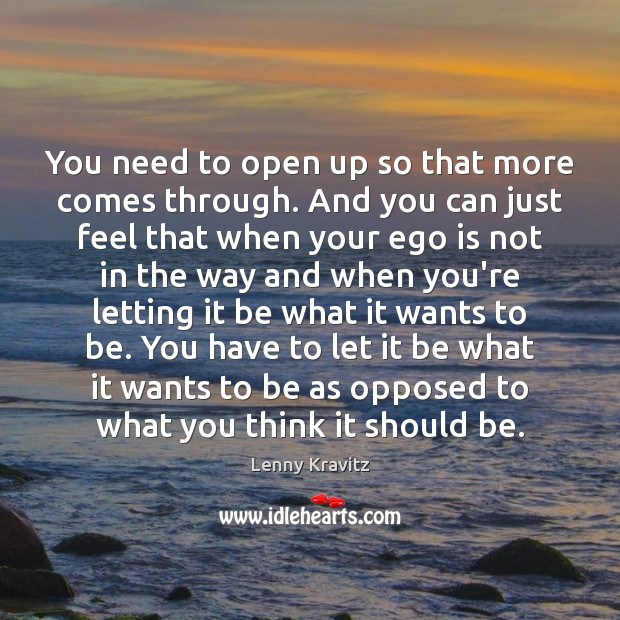 You need to open up so that more comes through. And you Ego Quotes Image