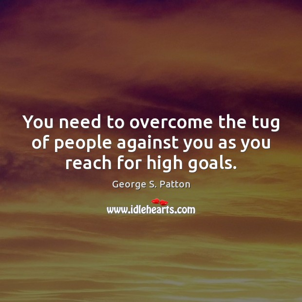 You need to overcome the tug of people against you as you reach for high goals. George S. Patton Picture Quote