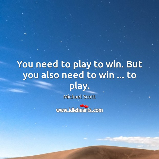 You need to play to win. But you also need to win … to play. Michael Scott Picture Quote