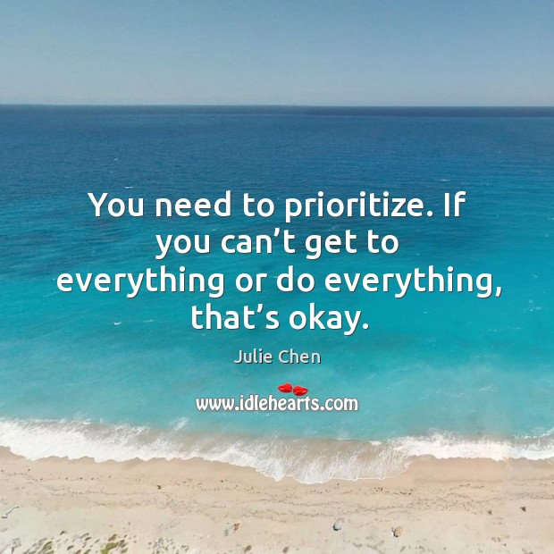 You need to prioritize. If you can't get to everything or do everything, that's okay. Image