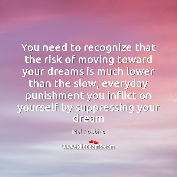 You need to recognize that the risk of moving toward your dreams Image