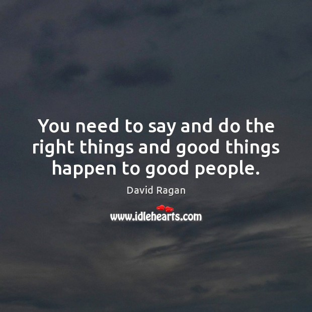 You need to say and do the right things and good things happen to good people. Image