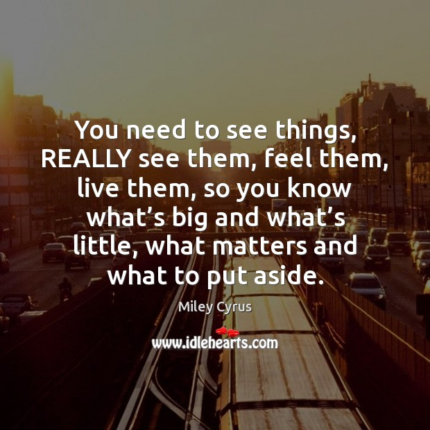 Image, You need to see things, REALLY see them, feel them, live them,