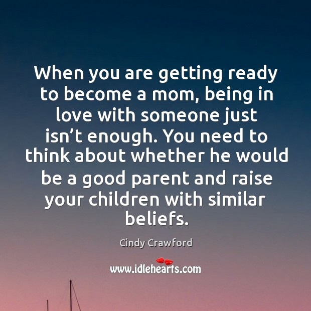 You need to think about whether he would be a good parent and raise your children with similar beliefs. Cindy Crawford Picture Quote