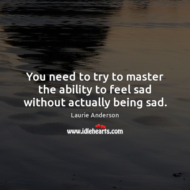 You need to try to master the ability to feel sad without actually being sad. Laurie Anderson Picture Quote
