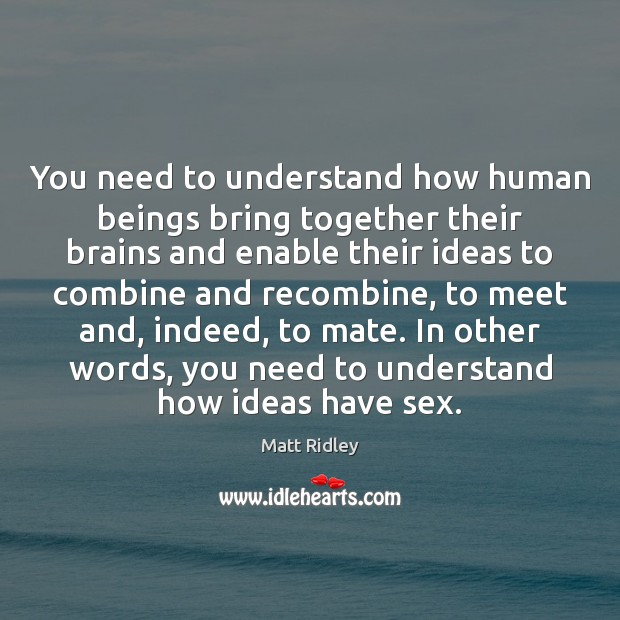 You need to understand how human beings bring together their brains and Image