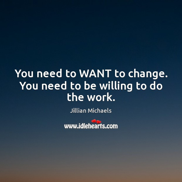 You need to WANT to change. You need to be willing to do the work. Jillian Michaels Picture Quote