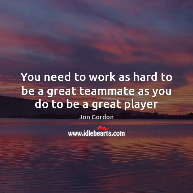 You need to work as hard to be a great teammate as you do to be a great player Jon Gordon Picture Quote