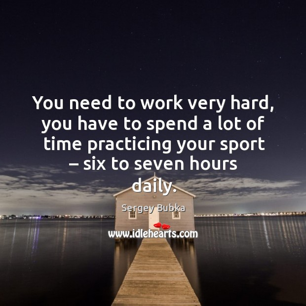 You need to work very hard, you have to spend a lot of time practicing your sport – six to seven hours daily. Image