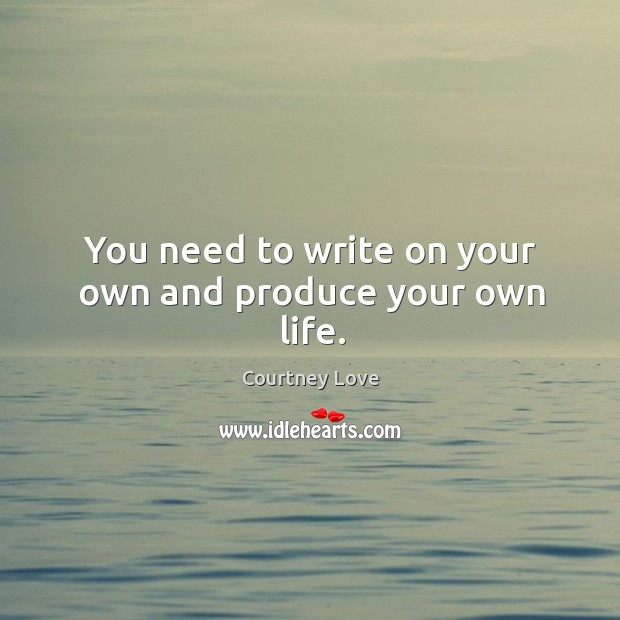 You need to write on your own and produce your own life. Image