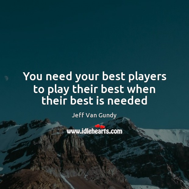 You need your best players to play their best when their best is needed Jeff Van Gundy Picture Quote