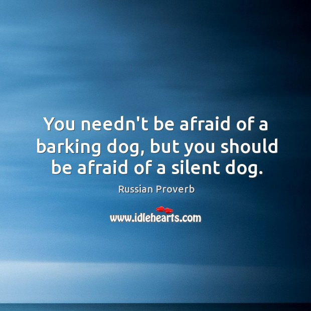 You needn't be afraid of a barking dog, but you should be afraid of a silent dog. Image