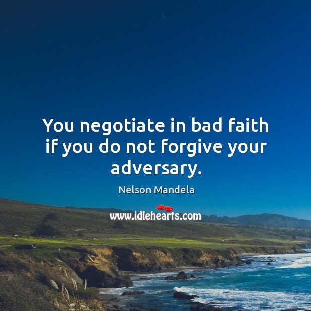 You negotiate in bad faith if you do not forgive your adversary. Image