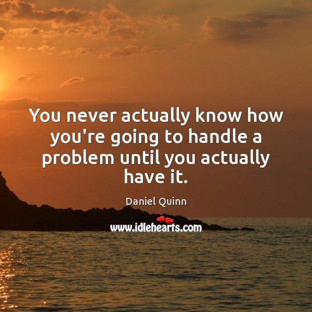 You never actually know how you're going to handle a problem until you actually have it. Daniel Quinn Picture Quote