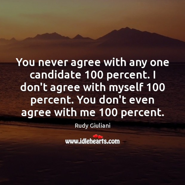 You never agree with any one candidate 100 percent. I don't agree with Rudy Giuliani Picture Quote