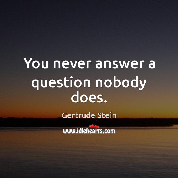 Gertrude Stein Picture Quote image saying: You never answer a question nobody does.