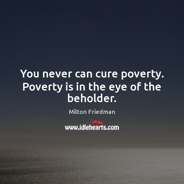 Image, You never can cure poverty. Poverty is in the eye of the beholder.