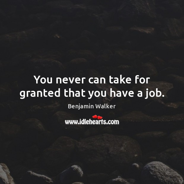 Image, You never can take for granted that you have a job.