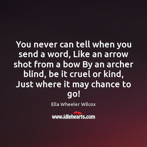 You never can tell when you send a word, Like an arrow Ella Wheeler Wilcox Picture Quote