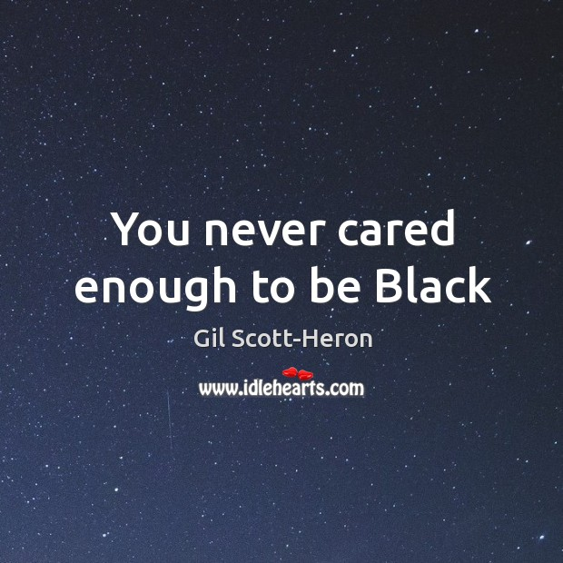 You never cared enough to be Black Gil Scott-Heron Picture Quote