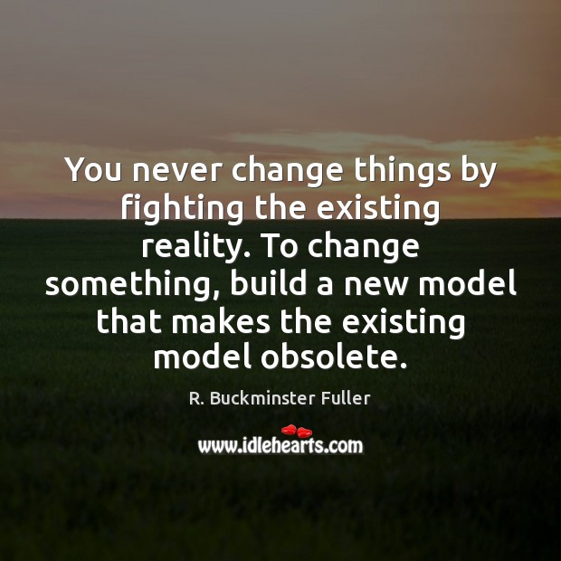 You never change things by fighting the existing reality. To change something, R. Buckminster Fuller Picture Quote