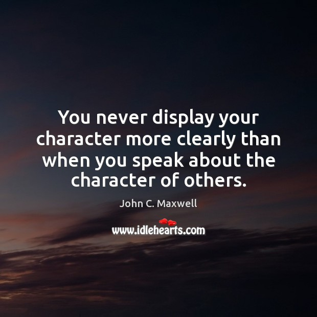 You never display your character more clearly than when you speak about John C. Maxwell Picture Quote