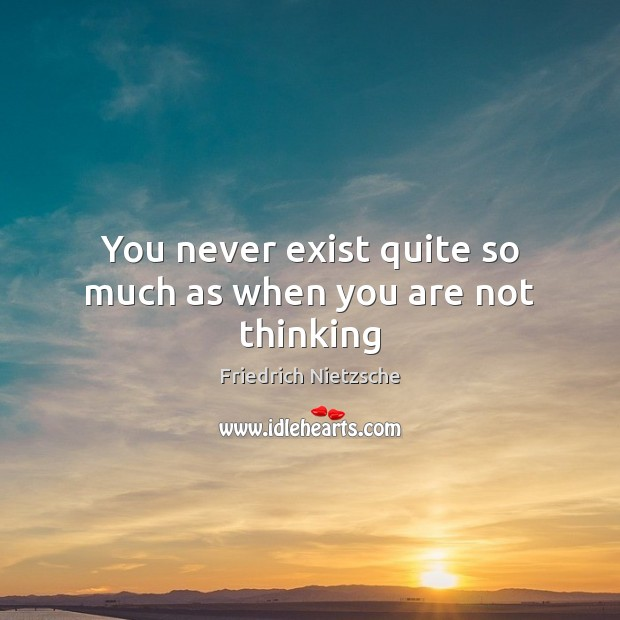 You never exist quite so much as when you are not thinking Image